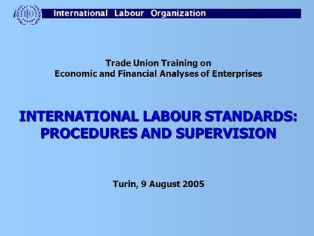 Trade Union Training on Economic and Financial Analyses of Enterprises INTERNATIONAL LABOUR STANDARDS: PROCEDURES AND SUPERVISION Turin, 9 August 2005.