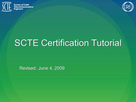 SCTE Certification Tutorial Revised: June 4, 2009.