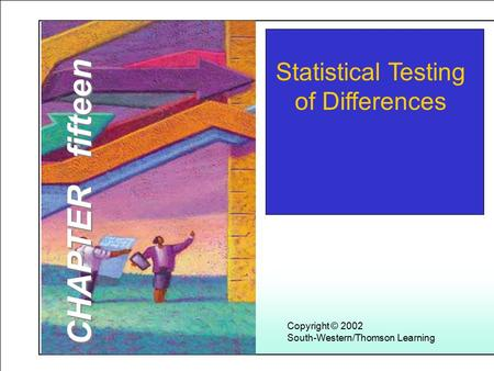 Learning Objectives Copyright © 2002 South-Western/Thomson Learning Statistical Testing of Differences CHAPTER fifteen.
