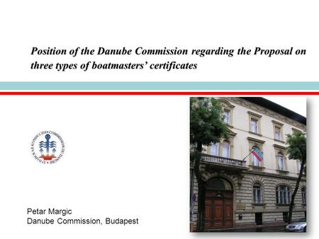 Position of the Danube Commission regarding the Proposal on three types of boatmasters' certificates Petar Margic Danube Commission, Budapest.
