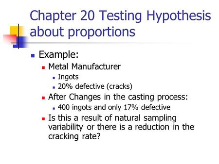 Chapter 20 Testing Hypothesis about proportions Example: Metal Manufacturer Ingots 20% defective (cracks) After Changes in the casting process: 400 ingots.