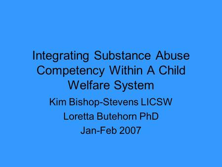 Integrating Substance Abuse Competency Within A Child Welfare System Kim Bishop-Stevens LICSW Loretta Butehorn PhD Jan-Feb 2007.