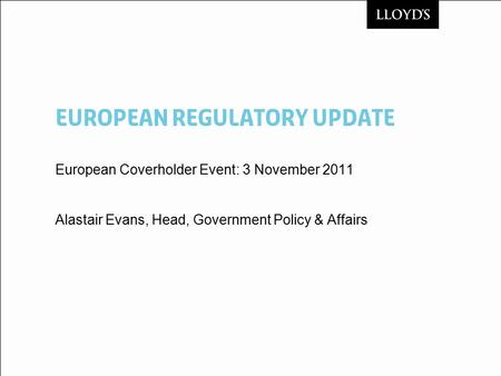 European ReguLATORY Update European Coverholder Event: 3 November 2011 Alastair Evans, Head, Government Policy & Affairs.