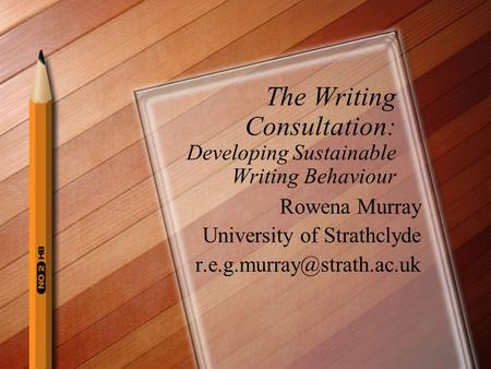 The Writing Consultation: Developing Sustainable Writing Behaviour Rowena Murray University of Strathclyde