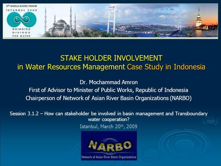 STAKE HOLDER INVOLVEMENT in Water Resources Management Case Study in Indonesia Dr. Mochammad Amron First of Advisor to Minister of Public Works, Republic.