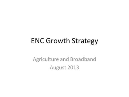 ENC Growth Strategy Agriculture and Broadband August 2013.