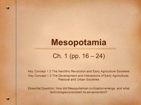 Mesopotamia Ch. 1 (pp. 16 – 24) Key Concept 1.2 The Neolithic Revolution and Early Agriculture Societies Key Concept 1.3 The Development and Interactions.