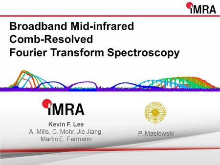 Broadband Mid-infrared Comb-Resolved Fourier Transform Spectroscopy Kevin F. Lee A. Mills, C. Mohr, Jie Jiang, Martin E. Fermann P. Masłowski.