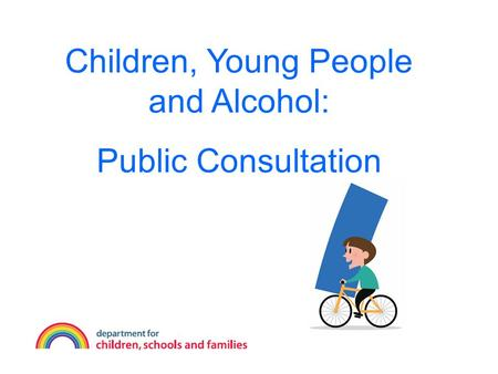 Children, Young People and Alcohol: Public Consultation.