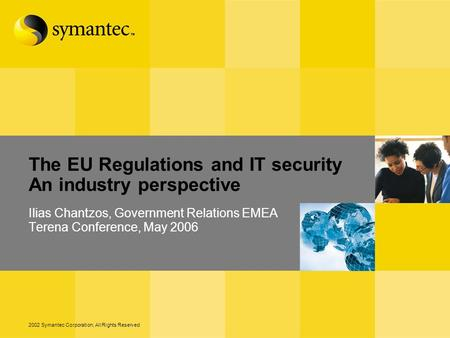 2002 Symantec Corporation, All Rights Reserved The EU Regulations and IT security An industry perspective Ilias Chantzos, Government Relations EMEA Terena.