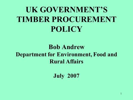 1 UK GOVERNMENT'S TIMBER PROCUREMENT POLICY Bob Andrew Department for Environment, Food and Rural Affairs July 2007.