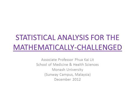 STATISTICAL ANALYSIS FOR THE MATHEMATICALLY-CHALLENGED Associate Professor Phua Kai Lit School of Medicine & Health Sciences Monash University (Sunway.