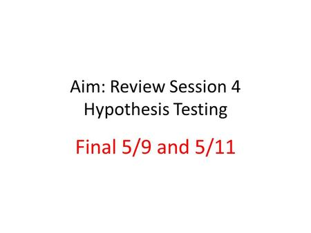 Aim: Review Session 4 Hypothesis Testing Final 5/9 and 5/11.