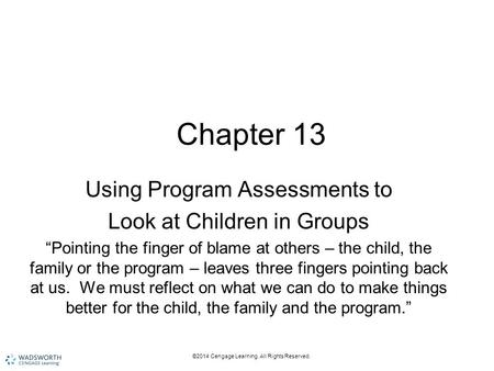 "©2014 Cengage Learning. All Rights Reserved. Chapter 13 Using Program Assessments to Look at Children in Groups ""Pointing the finger of blame at others."