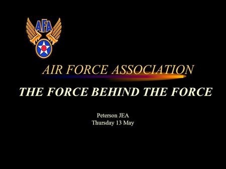 AIR FORCE ASSOCIATION THE FORCE BEHIND THE FORCE Peterson JEA Thursday 13 May.