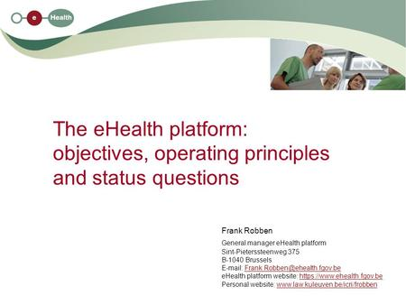The eHealth platform: objectives, operating principles and status questions Frank Robben General manager eHealth platform Sint-Pieterssteenweg 375 B-1040.