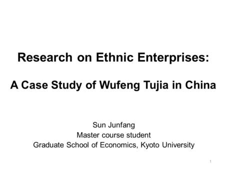 Research on Ethnic Enterprises: A Case Study of Wufeng Tujia in China Sun Junfang Master course student Graduate School of Economics, Kyoto University.