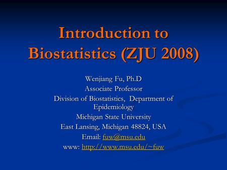 Introduction to Biostatistics (ZJU 2008) Wenjiang Fu, Ph.D Associate Professor Division of Biostatistics, Department of Epidemiology Michigan State University.