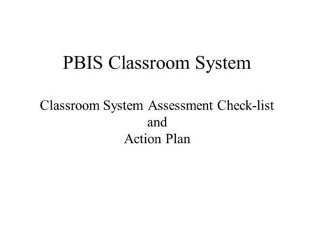 PBIS Classroom System Classroom System Assessment Check-list and Action Plan.