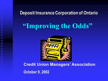 "Deposit Insurance Corporation of Ontario Credit Union Managers' Association October 9, 2002 ""Improving the Odds"""