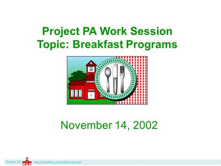 Project PA  Project PA Work Session Topic: Breakfast Programs November 14, 2002.