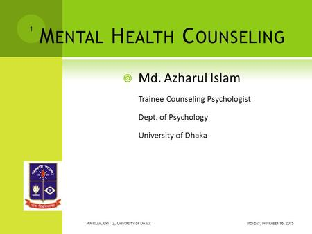M ENTAL H EALTH C OUNSELING  Md. Azharul Islam Trainee Counseling Psychologist Dept. of Psychology University of Dhaka MONDAY, NOVEMBER 16, 2015 MONDAY,