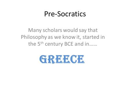 Pre-Socratics Many scholars would say that Philosophy as we know it, started in the 5 th century BCE and in…… GREECE.