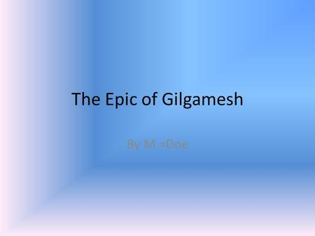 The Epic of Gilgamesh By M =Doe. The Hero's Journey Steps: The call to adventure Refusal of the call Supernatural aid Crossing the first threshold The.