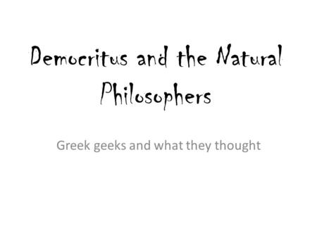 Democritus and the Natural Philosophers Greek geeks and what they thought.