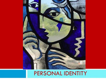 PERSONAL IDENTITY. What is personal identity Am I the same person as I was when I was born? when I was a child? ten years ago? yesterday? Is there a single.