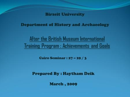 Birzeit University Department of History and Archaeology Prepared By : Haytham Deik March, 2009 After the British Museum International Training Program.