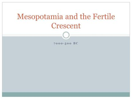 7000-500 BC Mesopotamia and the Fertile Crescent.