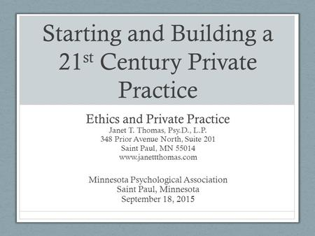 Starting and Building a 21 st Century Private Practice Ethics and Private Practice Janet T. Thomas, Psy.D., L.P. 348 Prior Avenue North, Suite 201 Saint.