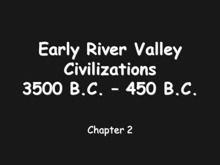 Early River Valley Civilizations 3500 B.C. – 450 B.C. Chapter 2.