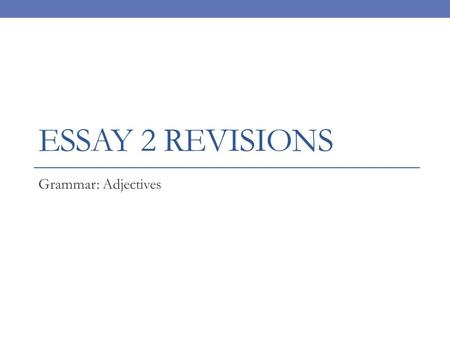 ESSAY 2 REVISIONS Grammar: Adjectives. Quickwrite: Tell me everything you know about what a good introduction does in an essay. Tell me everything you.