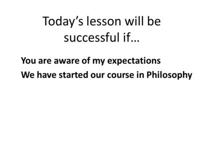 Today's lesson will be successful if… You are aware of my expectations We have started our course in Philosophy.
