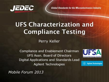 UFS Characterization and Compliance Testing Mobile Forum 2013 Perry Keller Compliance and Enablement Chairman UFS Assn. Board of Directors Digital Applications.