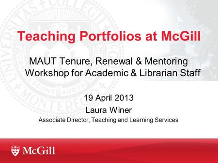Teaching Portfolios at McGill MAUT Tenure, Renewal & Mentoring Workshop for Academic & Librarian Staff 19 April 2013 Laura Winer Associate Director, Teaching.
