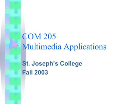 COM 205 Multimedia Applications St. Joseph's College Fall 2003.