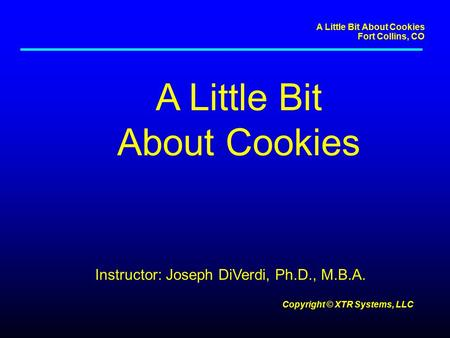 A Little Bit About Cookies Fort Collins, CO Copyright © XTR Systems, LLC A Little Bit About Cookies Instructor: Joseph DiVerdi, Ph.D., M.B.A.