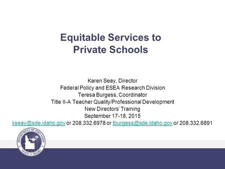 Equitable Services to Private Schools Karen Seay, Director Federal Policy and ESEA Research Division Teresa Burgess, Coordinator Title II-A Teacher Quality/Professional.