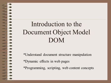 Introduction to the Document Object Model DOM *Understand document structure manipulation *Dynamic effects in web pages *Programming, scripting, web content.