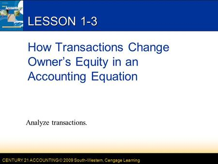 CENTURY 21 ACCOUNTING © 2009 South-Western, Cengage Learning LESSON 1-3 How Transactions Change Owner's Equity in an Accounting Equation Analyze transactions.