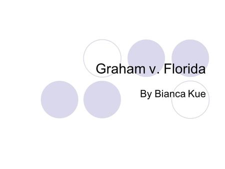 Graham v. Florida By Bianca Kue. Graham v. Florida May 17 th, 2010 Terrence Graham (Juvenile)  Convicted of armed burglary and robbery  Convicted again.