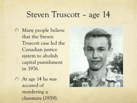 Steven Truscott – age 14 Many people believe that the Steven Truscott case led the Canadian justice system to abolish capital punishment in 1976. At age.