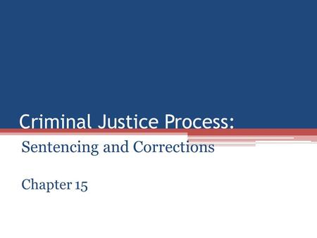 Criminal Justice Process: Sentencing and Corrections Chapter 15.