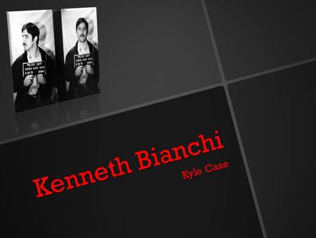 Kenneth Bianchi Kyle Case. Early Life Bianchi was born in Rochester, New York, to a prostitute who gave him up for adoption two weeks after he was born.