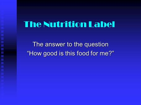 "The Nutrition Label The answer to the question ""How good is this food for me?"""