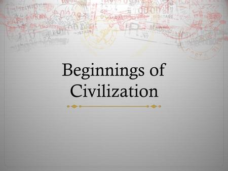 Beginnings of Civilization. Do Now:  What are some things that you believe every civilization needs? Justify your answer.