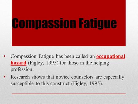 Compassion Fatigue Compassion Fatigue has been called an occupational hazard (Figley, 1995) for those in the helping profession. Research shows that novice.